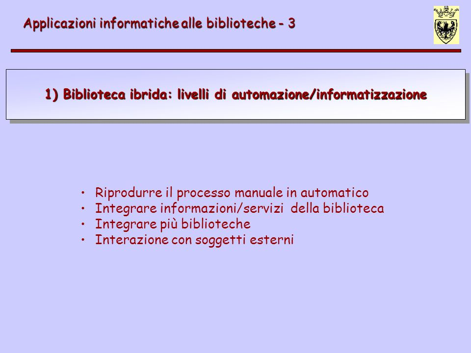 1) Biblioteca ibrida: livelli di automazione/informatizzazione Applicazioni informatiche alle biblioteche - 3 Riprodurre il processo manuale in automatico Integrare informazioni/servizi della biblioteca Integrare più biblioteche Interazione con soggetti esterni