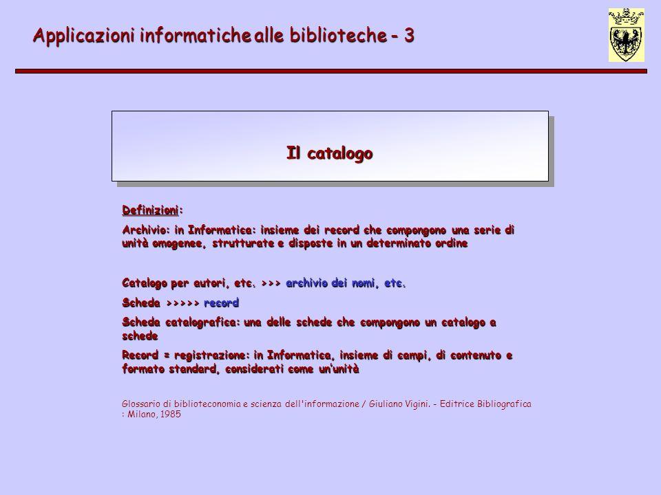 Il catalogo Applicazioni informatiche alle biblioteche - 3 Definizioni: Archivio: in Informatica: insieme dei record che compongono una serie di unità omogenee, strutturate e disposte in un determinato ordine Catalogo per autori, etc.