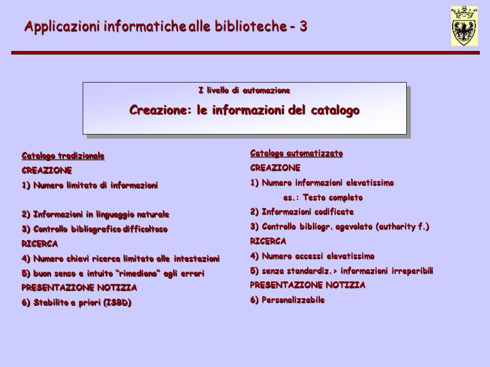 I livello di automazione Creazione: le informazioni del catalogo Applicazioni informatiche alle biblioteche - 3 Catalogo tradizionale CREAZIONE 1) Numero limitato di informazioni 2) Informazioni in linguaggio naturale 3) Controllo bibliografico difficoltoso RICERCA 4) Numero chiavi ricerca limitato alle intestazioni 5) buon senso e intuito rimediano agli errori PRESENTAZIONE NOTIZIA 6) Stabilito a priori (ISBD) Catalogo automatizzato CREAZIONE 1) Numero informazioni elevatissimo es.: Testo completo 2) Informazioni codificate 3) Controllo bibliogr.