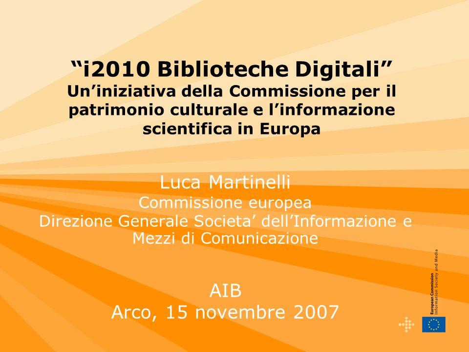 i2010 Biblioteche Digitali Uniniziativa della Commissione per il patrimonio culturale e linformazione scientifica in Europa Luca Martinelli Commissione europea Direzione Generale Societa dellInformazione e Mezzi di Comunicazione AIB Arco, 15 novembre 2007
