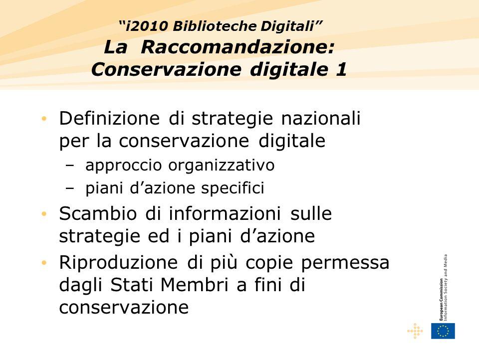 i2010 Biblioteche Digitali La Raccomandazione: Conservazione digitale 1 Definizione di strategie nazionali per la conservazione digitale – approccio organizzativo – piani dazione specifici Scambio di informazioni sulle strategie ed i piani dazione Riproduzione di più copie permessa dagli Stati Membri a fini di conservazione