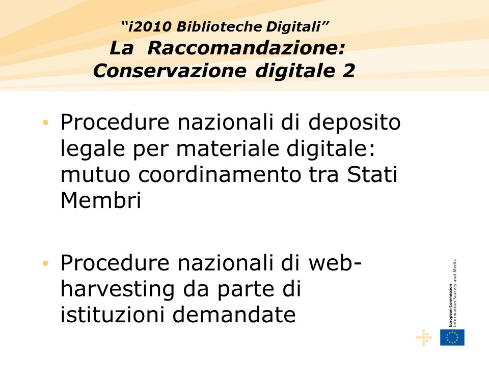 i2010 Biblioteche Digitali La Raccomandazione: Conservazione digitale 2 Procedure nazionali di deposito legale per materiale digitale: mutuo coordinamento tra Stati Membri Procedure nazionali di web- harvesting da parte di istituzioni demandate