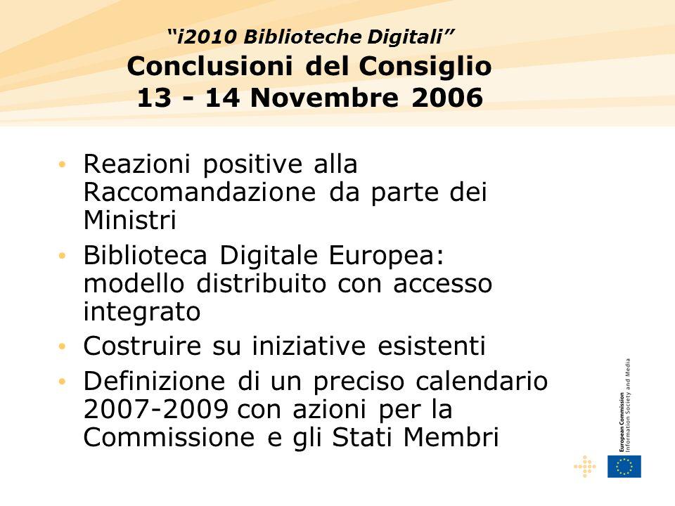 i2010 Biblioteche Digitali Conclusioni del Consiglio 13 - 14 Novembre 2006 Reazioni positive alla Raccomandazione da parte dei Ministri Biblioteca Digitale Europea: modello distribuito con accesso integrato Costruire su iniziative esistenti Definizione di un preciso calendario 2007-2009 con azioni per la Commissione e gli Stati Membri