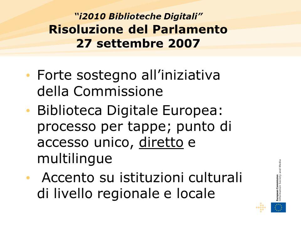 i2010 Biblioteche Digitali Risoluzione del Parlamento 27 settembre 2007 Forte sostegno alliniziativa della Commissione Biblioteca Digitale Europea: processo per tappe; punto di accesso unico, diretto e multilingue Accento su istituzioni culturali di livello regionale e locale