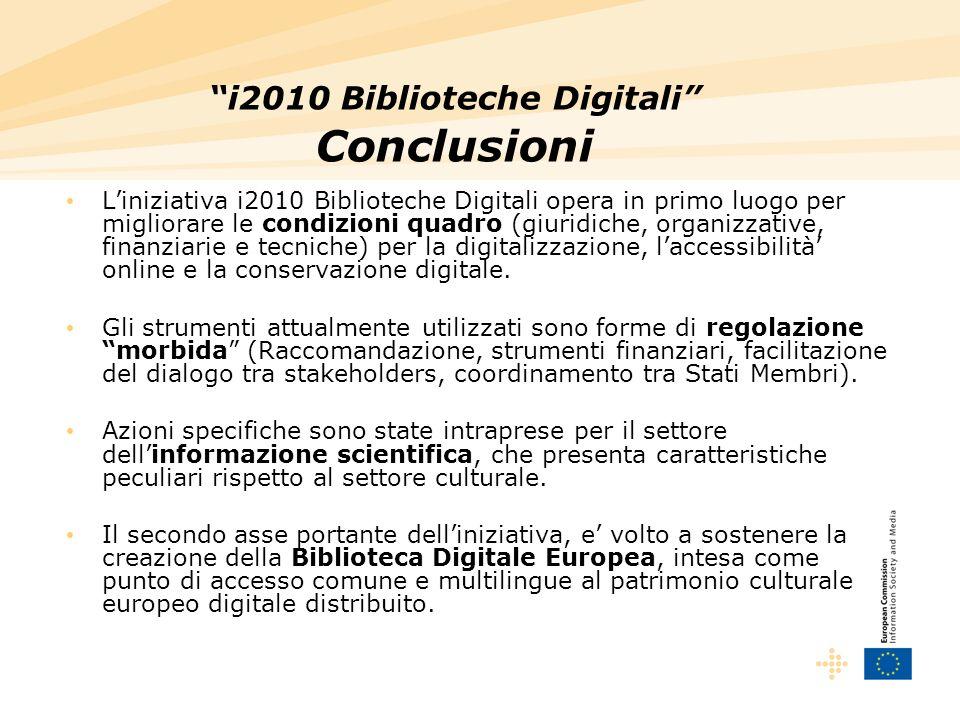 i2010 Biblioteche Digitali Conclusioni Liniziativa i2010 Biblioteche Digitali opera in primo luogo per migliorare le condizioni quadro (giuridiche, organizzative, finanziarie e tecniche) per la digitalizzazione, laccessibilità online e la conservazione digitale.