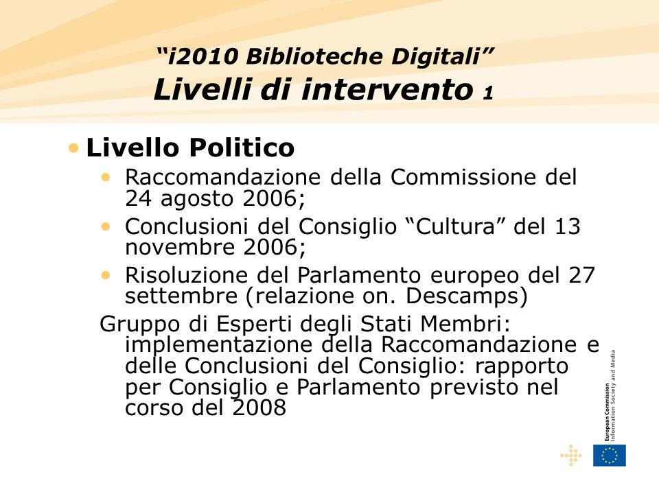 i2010 Biblioteche Digitali Livelli di intervento 1 Livello Politico Raccomandazione della Commissione del 24 agosto 2006; Conclusioni del Consiglio Cultura del 13 novembre 2006; Risoluzione del Parlamento europeo del 27 settembre (relazione on.