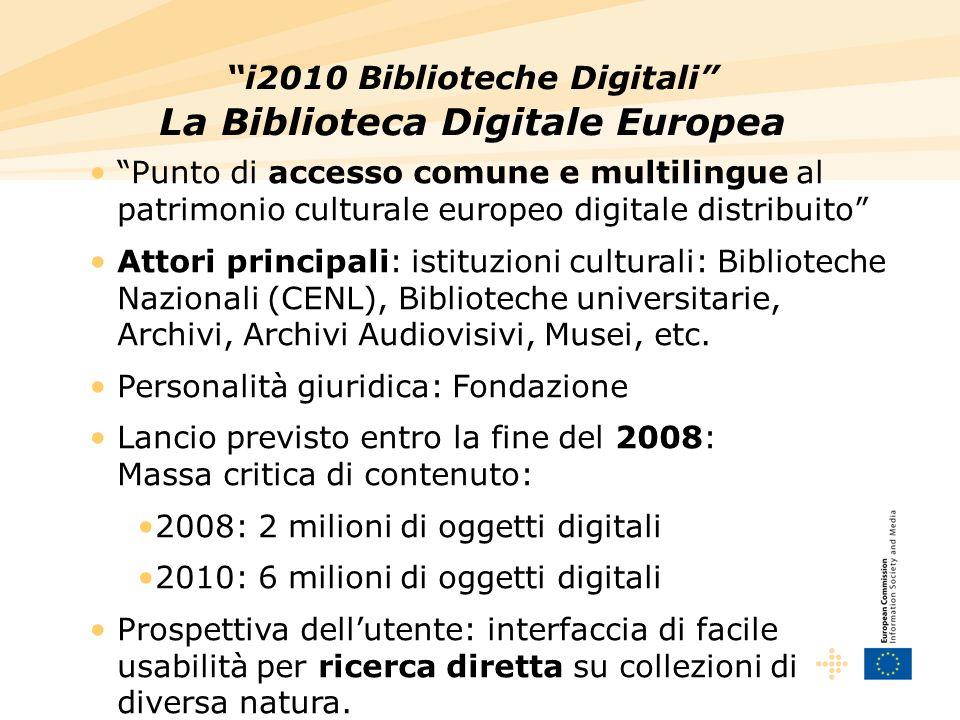 i2010 Biblioteche Digitali La Biblioteca Digitale Europea Punto di accesso comune e multilingue al patrimonio culturale europeo digitale distribuito Attori principali: istituzioni culturali: Biblioteche Nazionali (CENL), Biblioteche universitarie, Archivi, Archivi Audiovisivi, Musei, etc.