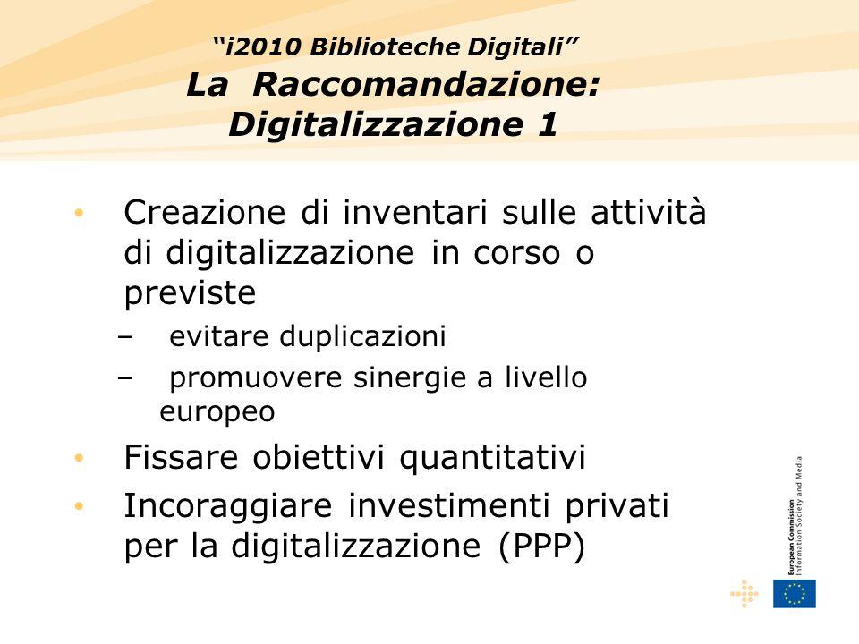 i2010 Biblioteche Digitali La Raccomandazione: Digitalizzazione 1 Creazione di inventari sulle attività di digitalizzazione in corso o previste – evitare duplicazioni – promuovere sinergie a livello europeo Fissare obiettivi quantitativi Incoraggiare investimenti privati per la digitalizzazione (PPP)