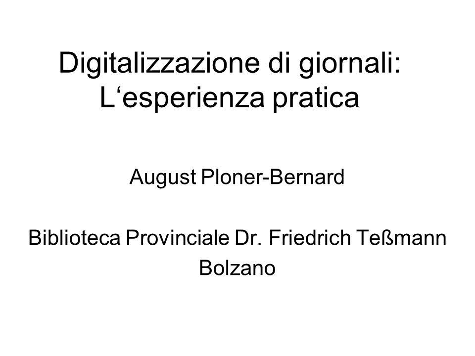 Digitalizzazione di giornali: Lesperienza pratica August Ploner-Bernard Biblioteca Provinciale Dr. Friedrich Teßmann Bolzano