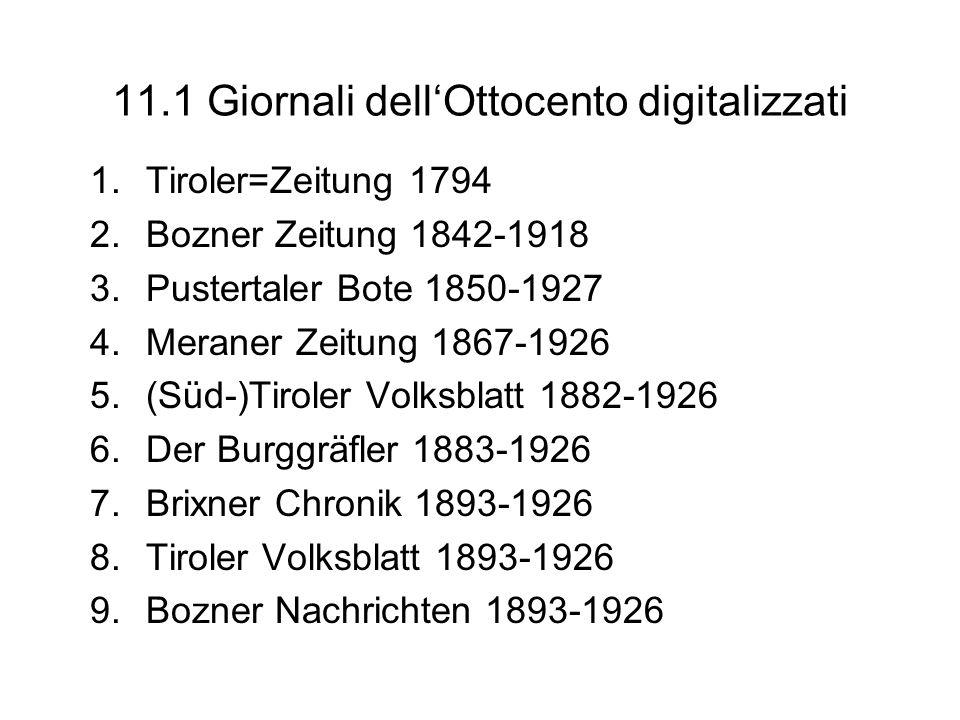 11.1 Giornali dellOttocento digitalizzati 1.Tiroler=Zeitung 1794 2.Bozner Zeitung 1842-1918 3.Pustertaler Bote 1850-1927 4.Meraner Zeitung 1867-1926 5