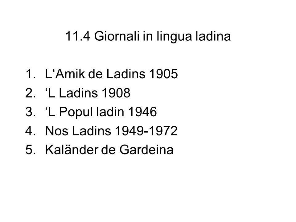 11.4 Giornali in lingua ladina 1.LAmik de Ladins 1905 2.L Ladins 1908 3.L Popul ladin 1946 4.Nos Ladins 1949-1972 5.Kaländer de Gardeina