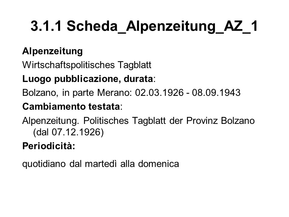 3.1.2 Scheda_Alpenzeitung_AZ_2 Allegati Bauernbote (04.03.1926 - 05.04.1928), il giovedì; la numerazione pagina segue quella del giornale Landwirt Italiens (07.04.1928 - 20.02.1930), prima il sabato poi il giovedi; soppresso, dalla primavera 1930 al novembre 1935 viene sostituito dal giornale fascista Landwirte-Zeitung Das Unterhaltungsblatt (14.03.1926 - 05.09.1943), la domenica; la numerazione pagina segue quella del giornale Reise- und Bäderblatt der Alpenzeitung (25.04.1926 - 04.07.1926), la domenica Handels- und Wirtschaftsblatt (18.06.1926 - 02.03.19289, il venerdì Gesetze und Verordnungen, Provinz und Gemeinde (dal 1926) Sportbeilage (dal1926), il martedì; dal 16.03.1931 probabilmente è stato integrato nellOberetscher Montagszeitung.