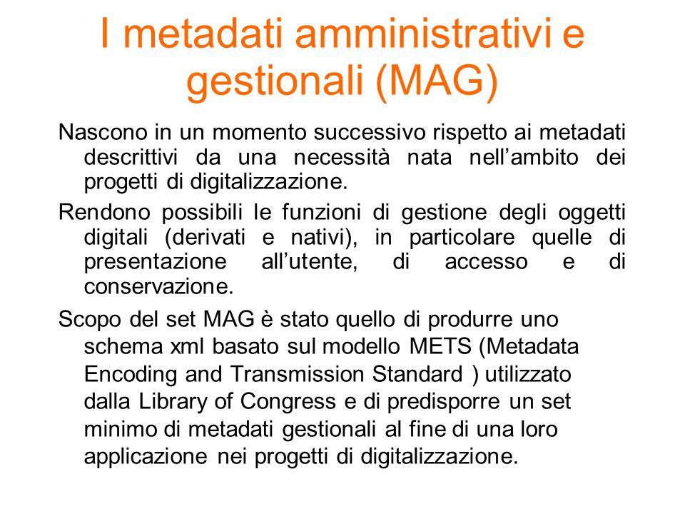 I metadati amministrativi e gestionali (MAG) Nascono in un momento successivo rispetto ai metadati descrittivi da una necessità nata nellambito dei pr
