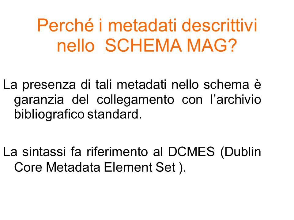 Perché i metadati descrittivi nello SCHEMA MAG? La presenza di tali metadati nello schema è garanzia del collegamento con larchivio bibliografico stan