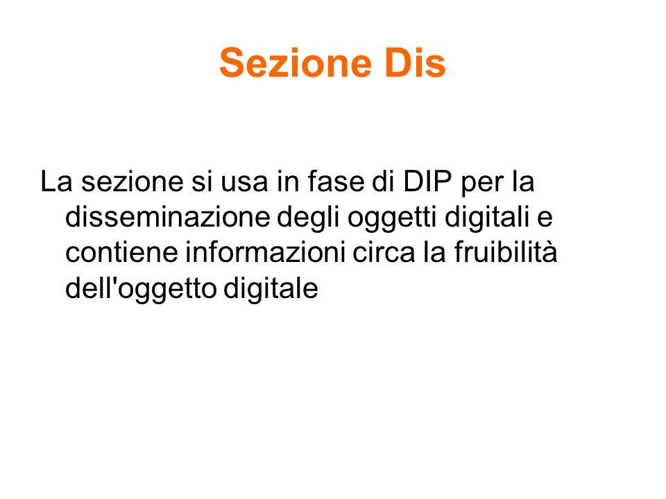Sezione Dis La sezione si usa in fase di DIP per la disseminazione degli oggetti digitali e contiene informazioni circa la fruibilità dell'oggetto dig