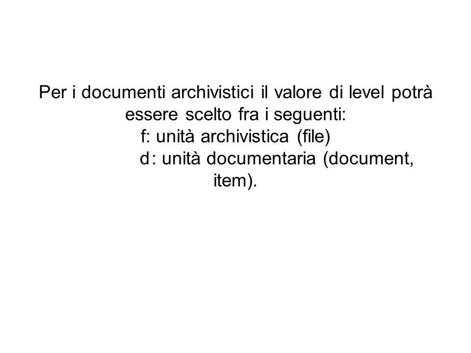 Per i documenti archivistici il valore di level potrà essere scelto fra i seguenti: f: unità archivistica (file) d: unità documentaria (document, item