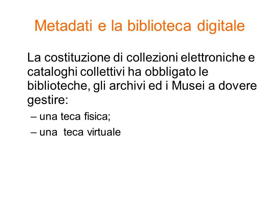 Metadati e la biblioteca digitale La costituzione di collezioni elettroniche e cataloghi collettivi ha obbligato le biblioteche, gli archivi ed i Muse