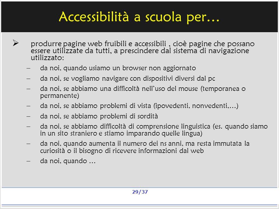 Milano, 20 e 23 nov 2006; 11 e 13 dic 2006 La qualità in un sito scolastico Alberto Ardizzone 29/37 Accessibilità a scuola per… produrre pagine web fruibili e accessibili, cioè pagine che possano essere utilizzate da tutti, a prescindere dal sistema di navigazione utilizzato: – da noi, quando usiamo un browser non aggiornato – da noi, se vogliamo navigare con dispositivi diversi dal pc – da noi, se abbiamo una difficoltà nelluso del mouse (temporanea o permanente) – da noi, se abbiamo problemi di vista (ipovedenti, nonvedenti,…) – da noi, se abbiamo problemi di sordità – da noi, se abbiamo difficoltà di comprensione linguistica (es.