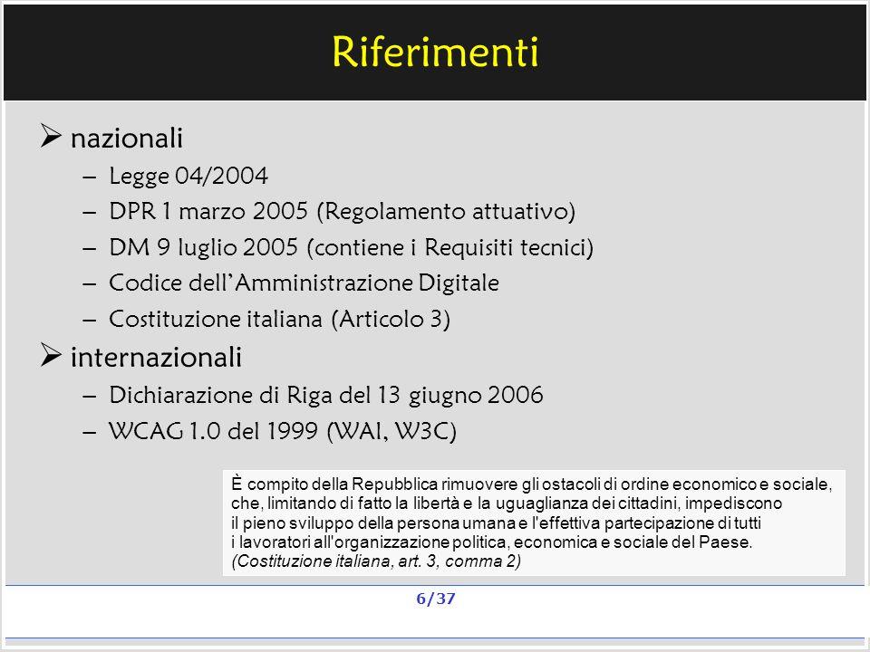 Milano, 20 e 23 nov 2006; 11 e 13 dic 2006 La qualità in un sito scolastico Alberto Ardizzone 6/37 Riferimenti nazionali – Legge 04/2004 – DPR 1 marzo 2005 (Regolamento attuativo) – DM 9 luglio 2005 (contiene i Requisiti tecnici) – Codice dellAmministrazione Digitale – Costituzione italiana (Articolo 3) internazionali – Dichiarazione di Riga del 13 giugno 2006 – WCAG 1.0 del 1999 (WAI, W3C) È compito della Repubblica rimuovere gli ostacoli di ordine economico e sociale, che, limitando di fatto la libertà e la uguaglianza dei cittadini, impediscono il pieno sviluppo della persona umana e l effettiva partecipazione di tutti i lavoratori all organizzazione politica, economica e sociale del Paese.