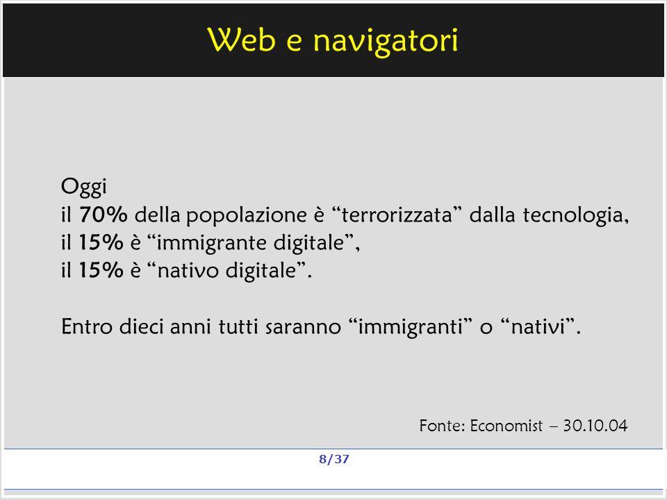 Milano, 20 e 23 nov 2006; 11 e 13 dic 2006 La qualità in un sito scolastico Alberto Ardizzone 8/37 Web e navigatori Oggi il 70% della popolazione è terrorizzata dalla tecnologia, il 15% è immigrante digitale, il 15% è nativo digitale.