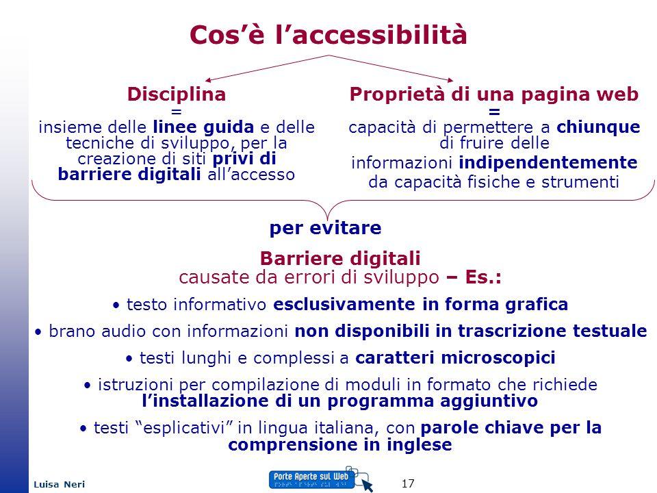 Luisa Neri 17 Cosè laccessibilità Proprietà di una pagina web = capacità di permettere a chiunque di fruire delle informazioni indipendentemente da ca