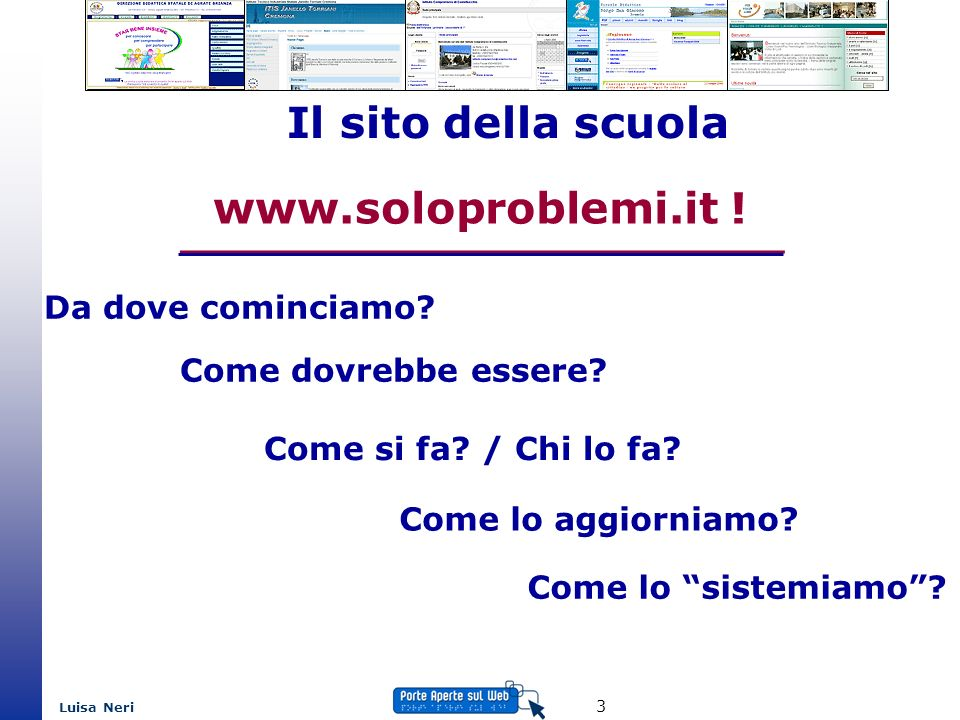 Luisa Neri 3 Il sito della scuola www.soloproblemi.it ! Come dovrebbe essere? Da dove cominciamo? Come si fa? / Chi lo fa? Come lo aggiorniamo? Come l