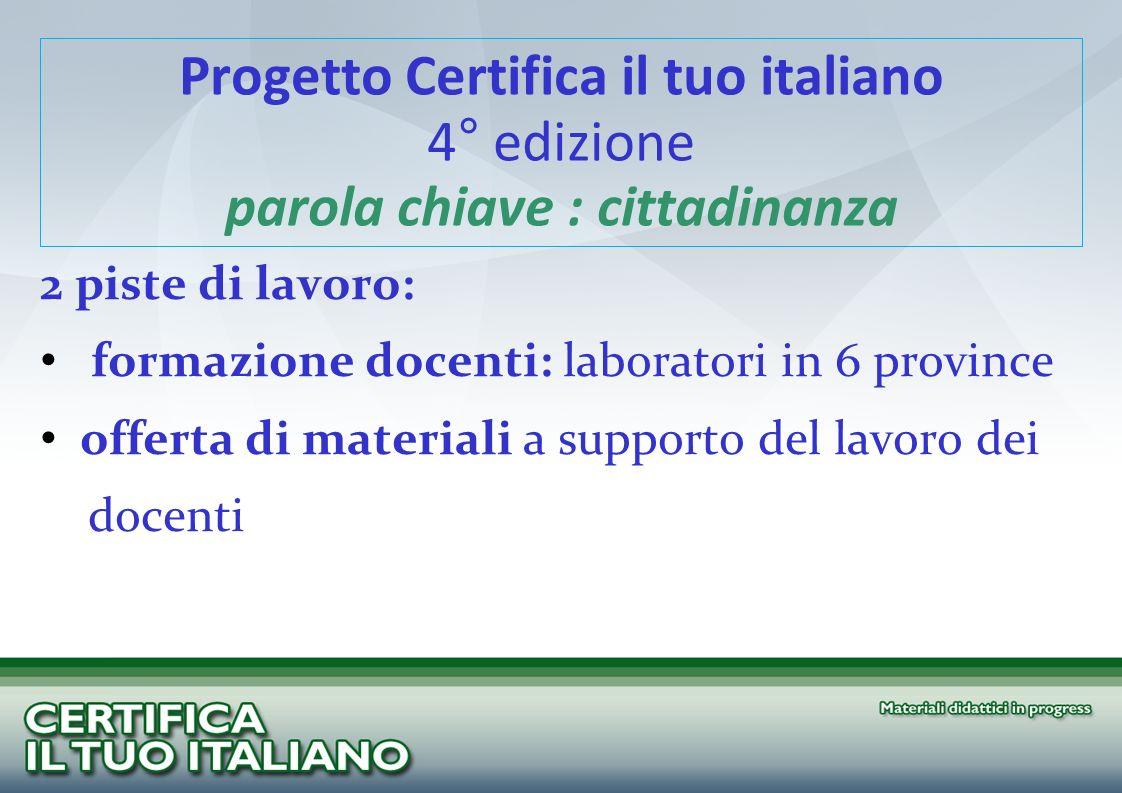 Progetto Certifica il tuo italiano 4° edizione parola chiave : cittadinanza 2 piste di lavoro: formazione docenti: laboratori in 6 province offerta di materiali a supporto del lavoro dei docenti