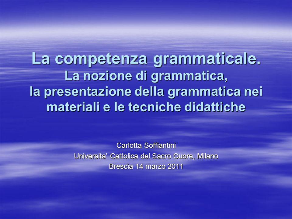 La competenza grammaticale. La nozione di grammatica, la presentazione della grammatica nei materiali e le tecniche didattiche Carlotta Soffiantini Un