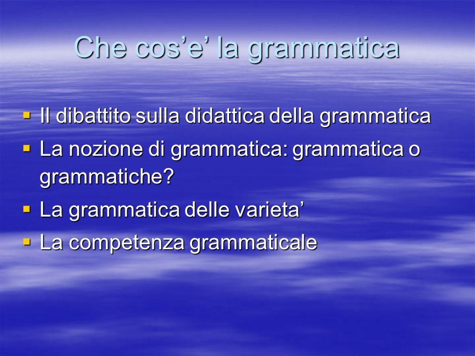 Che cose la grammatica Il dibattito sulla didattica della grammatica Il dibattito sulla didattica della grammatica La nozione di grammatica: grammatic