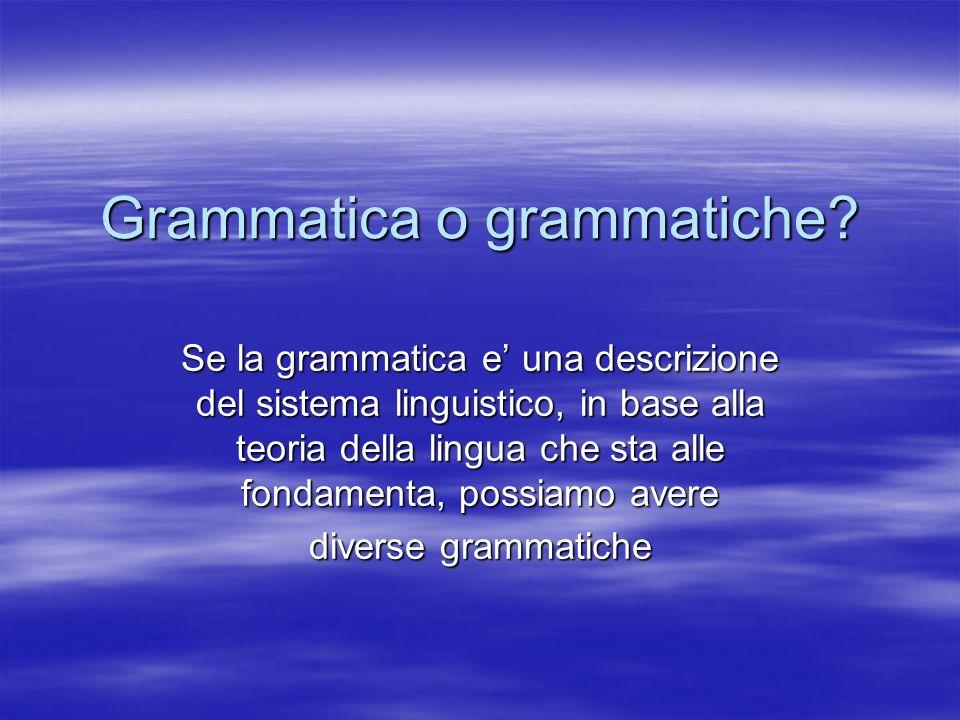 Grammatica o grammatiche? Se la grammatica e una descrizione del sistema linguistico, in base alla teoria della lingua che sta alle fondamenta, possia