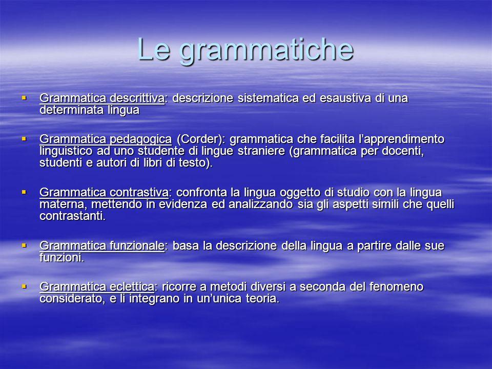 Le grammatiche Grammatica descrittiva: descrizione sistematica ed esaustiva di una determinata lingua Grammatica descrittiva: descrizione sistematica