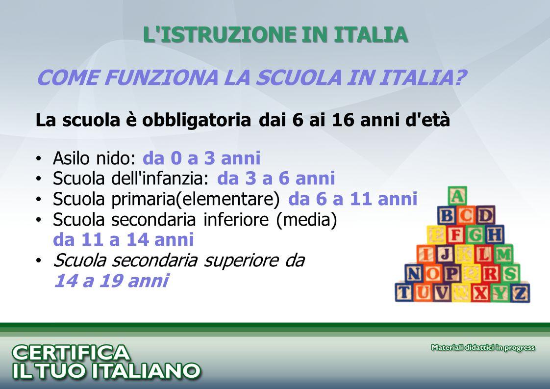 L'ISTRUZIONE IN ITALIA COME FUNZIONA LA SCUOLA IN ITALIA? La scuola è obbligatoria dai 6 ai 16 anni d'età Asilo nido: da 0 a 3 anni Scuola dell'infanz
