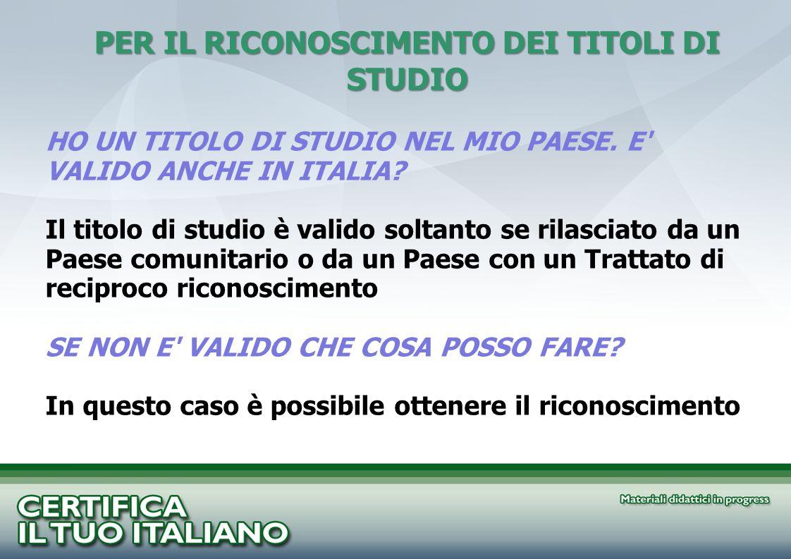 HO UN TITOLO DI STUDIO NEL MIO PAESE. E' VALIDO ANCHE IN ITALIA? Il titolo di studio è valido soltanto se rilasciato da un Paese comunitario o da un P