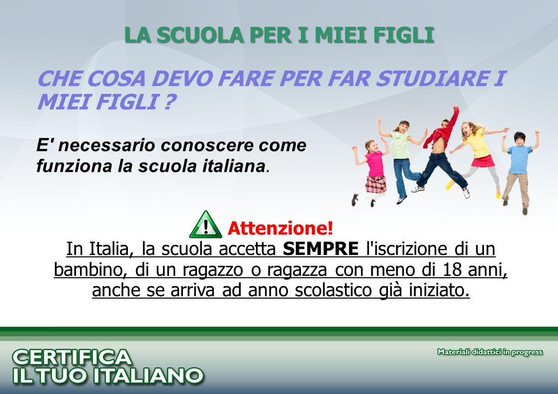 LA SCUOLA PER I MIEI FIGLI CHE COSA DEVO FARE PER FAR STUDIARE I MIEI FIGLI ? E' necessario conoscere come funziona la scuola italiana. Attenzione! In