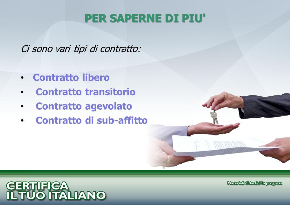 PER SAPERNE DI PIU' Ci sono vari tipi di contratto: Contratto libero Contratto transitorio Contratto agevolato Contratto di sub-affitto