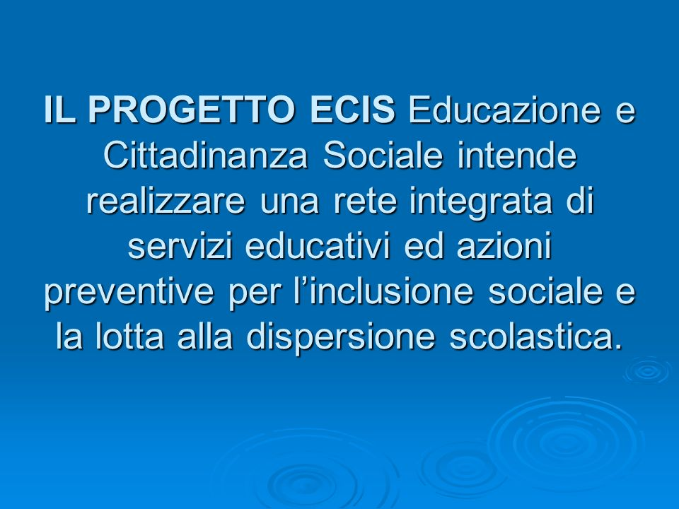 IL PROGETTO ECIS Educazione e Cittadinanza Sociale intende realizzare una rete integrata di servizi educativi ed azioni preventive per linclusione sociale e la lotta alla dispersione scolastica.