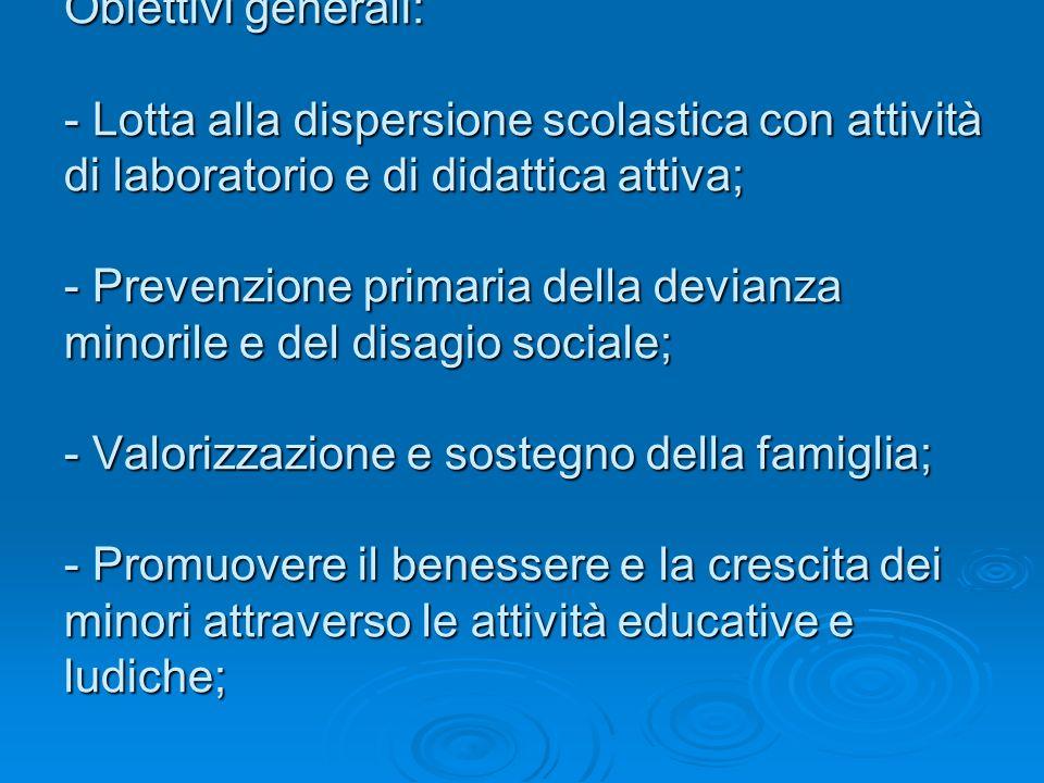 Obiettivi generali: - Lotta alla dispersione scolastica con attività di laboratorio e di didattica attiva; - Prevenzione primaria della devianza minorile e del disagio sociale; - Valorizzazione e sostegno della famiglia; - Promuovere il benessere e la crescita dei minori attraverso le attività educative e ludiche;