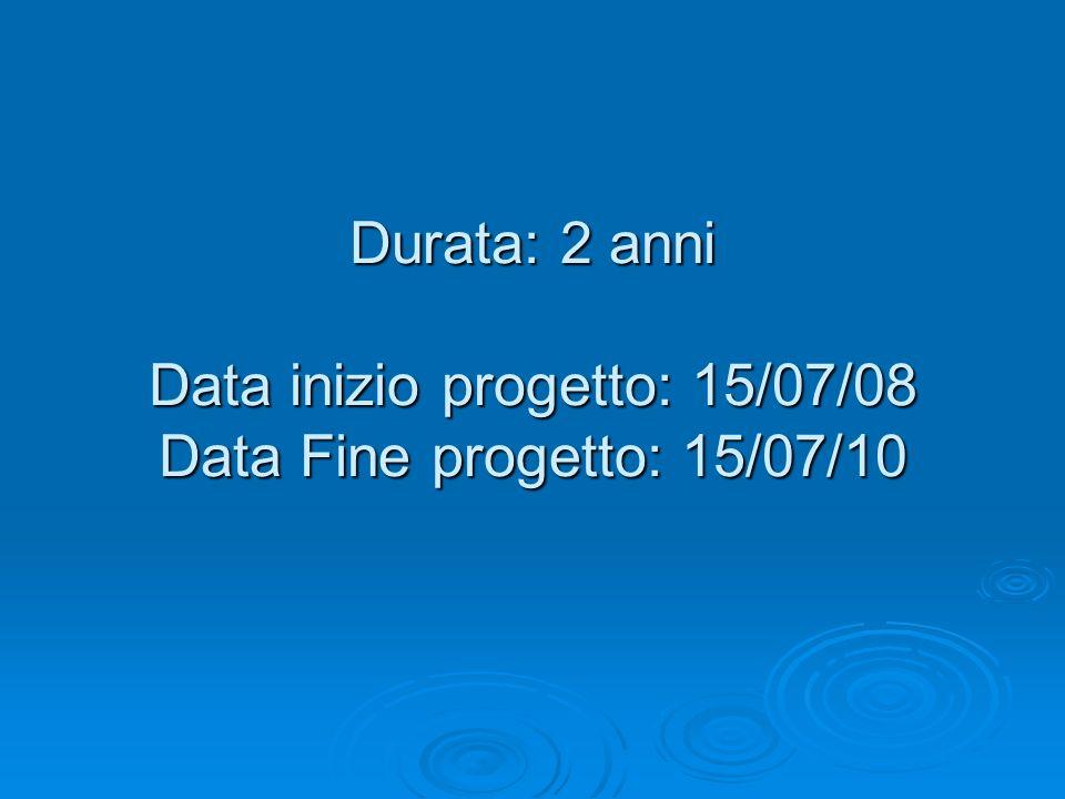 Durata: 2 anni Data inizio progetto: 15/07/08 Data Fine progetto: 15/07/10