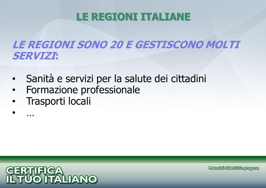 LE REGIONI ITALIANE LE REGIONI SONO 20 E GESTISCONO MOLTI SERVIZI: Sanità e servizi per la salute dei cittadini Formazione professionale Trasporti loc