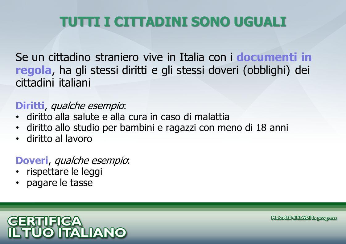 TUTTI I CITTADINI SONO UGUALI Se un cittadino straniero vive in Italia con i documenti in regola, ha gli stessi diritti e gli stessi doveri (obblighi)
