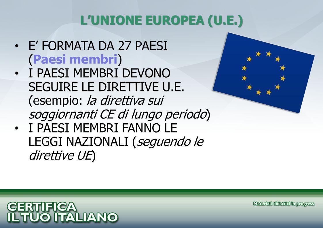 LUNIONE EUROPEA (U.E.) E FORMATA DA 27 PAESI (Paesi membri) I PAESI MEMBRI DEVONO SEGUIRE LE DIRETTIVE U.E. (esempio: la direttiva sui soggiornanti CE