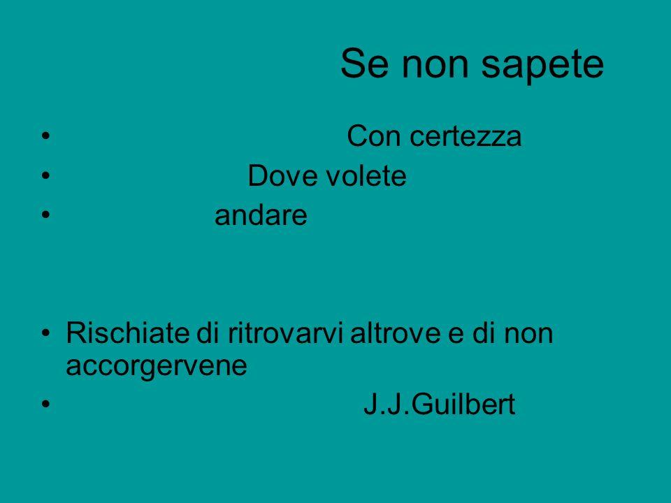 Se non sapete Con certezza Dove volete andare Rischiate di ritrovarvi altrove e di non accorgervene J.J.Guilbert