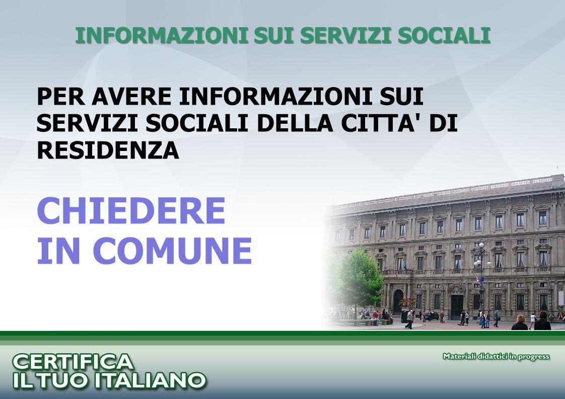 INFORMAZIONI SUI SERVIZI SOCIALI PER AVERE INFORMAZIONI SUI SERVIZI SOCIALI DELLA CITTA' DI RESIDENZA CHIEDERE IN COMUNE
