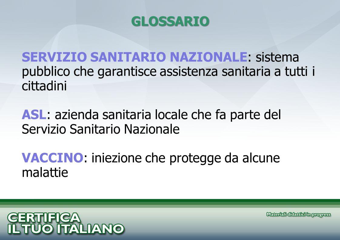 GLOSSARIO SERVIZIO SANITARIO NAZIONALE: sistema pubblico che garantisce assistenza sanitaria a tutti i cittadini ASL: azienda sanitaria locale che fa