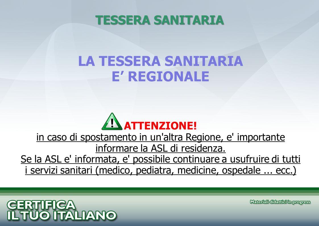 TESSERA SANITARIA LA TESSERA SANITARIA E REGIONALE ATTENZIONE! in caso di spostamento in un'altra Regione, e' importante informare la ASL di residenza