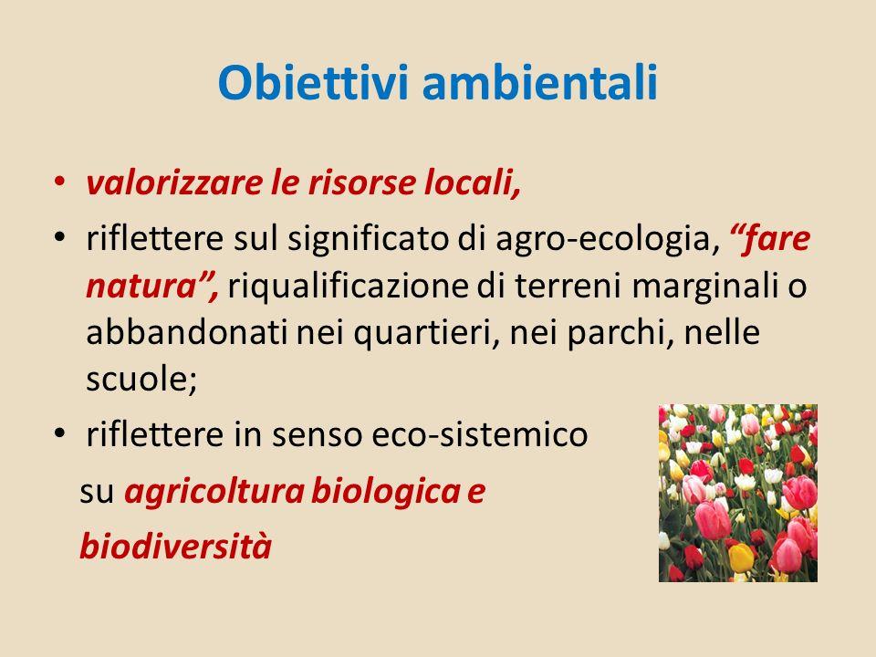 Obiettivi ambientali valorizzare le risorse locali, riflettere sul significato di agro-ecologia, fare natura, riqualificazione di terreni marginali o abbandonati nei quartieri, nei parchi, nelle scuole; riflettere in senso eco-sistemico su agricoltura biologica e biodiversità