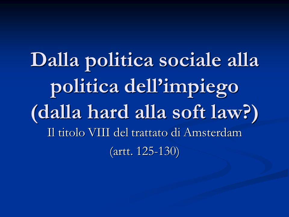 Dalla politica sociale alla politica dellimpiego (dalla hard alla soft law?) Il titolo VIII del trattato di Amsterdam (artt.