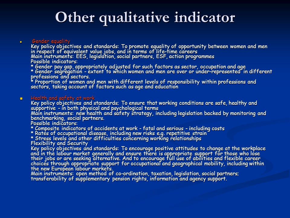 Other qualitative indicator Gender equality Key policy objectives and standards: To promote equality of opportunity between women and men in respect of equivalent value jobs, and in terms of life-time careers Main instruments: EES, legislation, social partners, ESF, action programmes Possible indicators: * Gender pay gap, appropriately adjusted for such factors as sector, occupation and age * Gender segregation - extent to which women and men are over or under-represented in different professions and sectors.