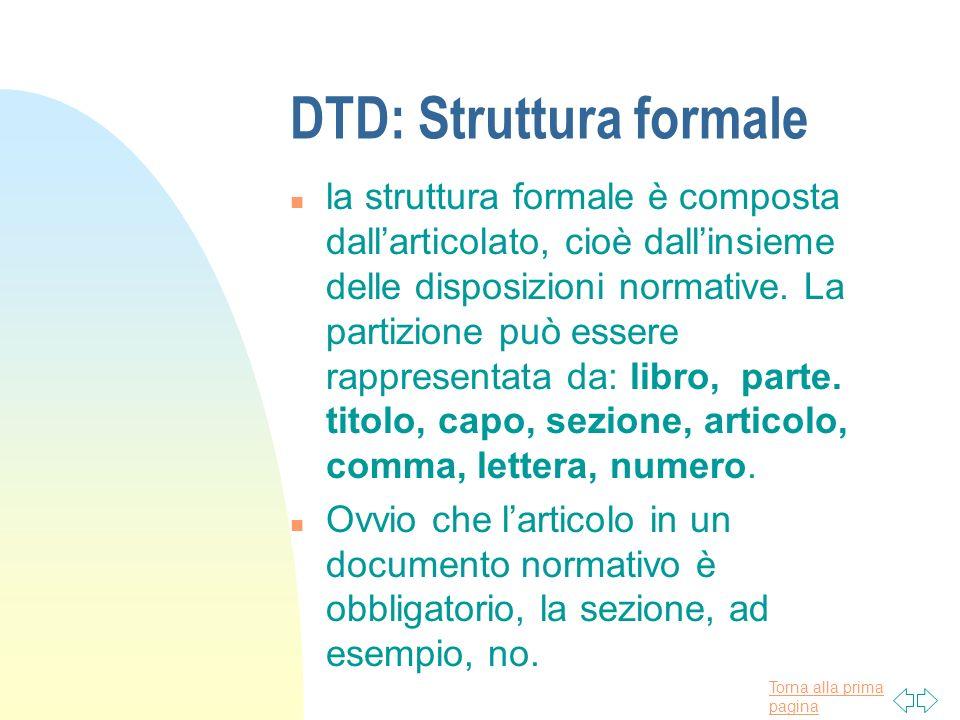 Torna alla prima pagina DTD: Struttura formale n la struttura formale è composta dallarticolato, cioè dallinsieme delle disposizioni normative. La par