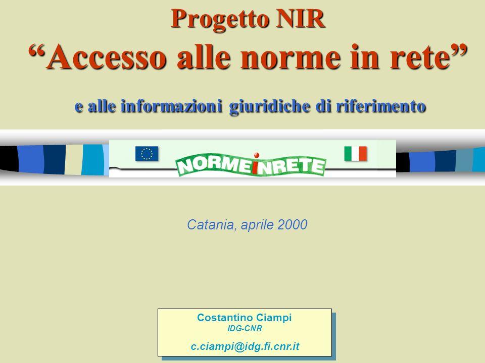 Progetto NIR Accesso alle norme in rete e alle informazioni giuridiche di riferimento Catania, aprile 2000 Costantino Ciampi IDG-CNR c.ciampi@idg.fi.cnr.it Costantino Ciampi IDG-CNR c.ciampi@idg.fi.cnr.it